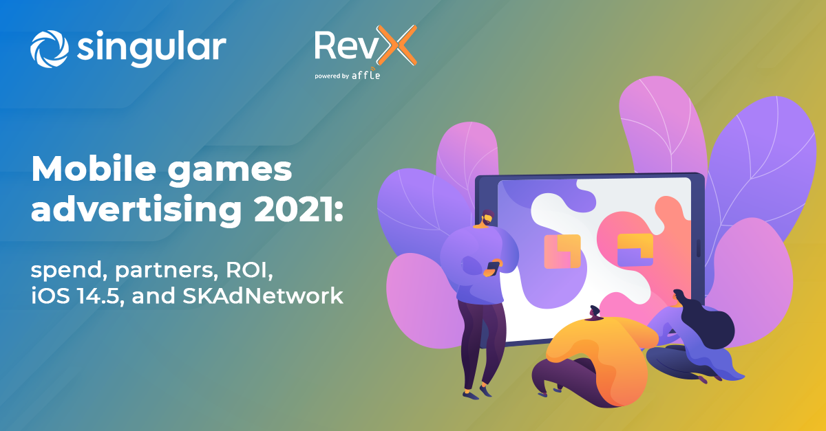 Mobile games advertising 2021: spend, partners, ROI, iOS 14.5, and SKAdNetwork